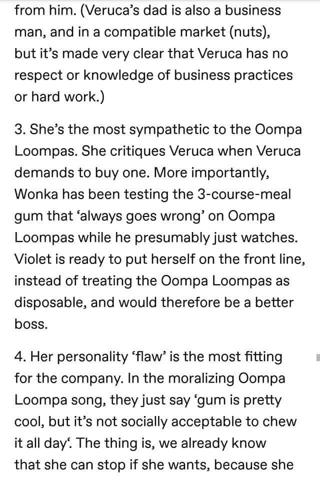 Text - from him. (Veruca's dad is also a business man, and in a compatible market (nuts), but it's made very clear that Veruca has no respect or knowledge of business practices hard work.) 3. She's the most sympathetic to the Oompa Loompas. She critiques Veruca when Veruca demands to buy one. More importantly, Wonka has been testing the 3-course-meal gum that 'always goes wrong' on Oompa Loompas while he presumably just watches. Violet is ready to put herself on the front line, instead of treati