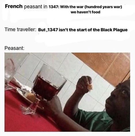 Text - French peasant in 1347: With the war (hundred years war) we haven't food Time traveller: But,1347 isn't the start of the Black Plague Peasant: