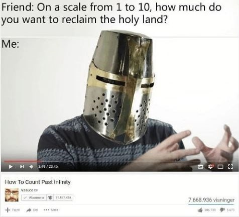 Product - Friend: On a scale from 1 to 10, how much do you want to reclaim the holy land? Me: www a49/2345 How To Count Past Infinity Vsauce 7.668.936 visninger Te De 2073