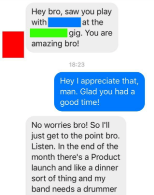 Text - Hey bro, saw you play |at the |gig. You are with amazing bro! 18:23 Hey I appreciate that, man. Glad you had a good time! No worries bro! So I'll just get to the point bro. Listen. In the end of the month there's a Product launch and like a dinner sort of thing and my band needs a drummer
