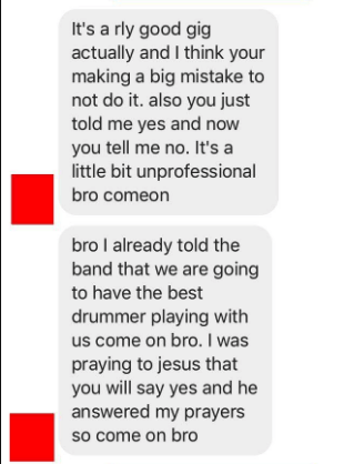 Text - It's a rly good gig actually and I think your making a big mistake to not do it. also you just told me yes and now you tell me no. It's a little bit unprofessional bro comeon bro I already told the band that we are going to have the best drummer playing with us come on bro. I was praying to jesus that you will say yes and he answered my prayers so come on bro