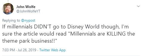 """Text - John Wolfe @JohnWolfeYT Replying to @nypost If millennials DIDN'T go to Disney World though, I'm sure the article would read """"Millennials are KILLING the theme park business!!"""" 7:03 PM Jul 26, 2019 Twitter Web App"""