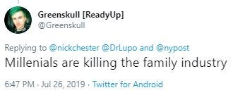 Text - Greenskull [ReadyUp] @Greenskull Replying to @nickchester @DrLupo and @nypost Millenials are killing the family industry 6:47 PM Jul 26, 2019 Twitter for Android