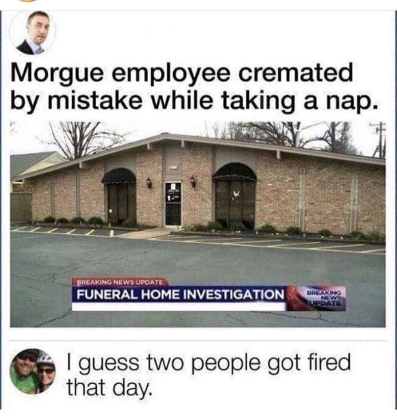 meme - Building - Morgue employee cremated by mistake while taking a nap. BREAKING NEWS UPDATE BREAKING DAYE FUNERAL HOME INVESTIGATION I guess two people got fired that day.