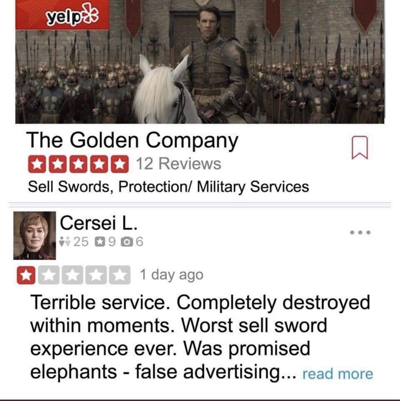 meme - Text - yelpds The Golden Company 12 Reviews Sell Swords, Protection/ Military Services Cersei L 259 O6 1 day ago Terrible service. Completely destroyed within moments. Worst sell sword experience ever. Was promised elephants false advertising... read more