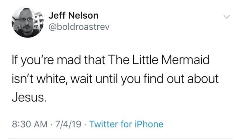 meme - Text - Jeff Nelson @boldroastrev If you're mad that The Little Mermaid isn't white, wait until you find out about Jesus. 8:30 AM 7/4/19 Twitter for iPhone