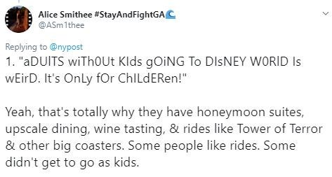 """Text - Alice Smithee #StayAndFightGAC @ASm1thee Replying to @nypost 1. """"aDUITS wiTh0Ut Klds gOiNG To DISNEY WORID Is wEirD. It's Only for ChlLdERen!"""" Yeah, that's totally why they have honeymoon suites, upscale dining, wine tasting, & rides like Tower of Terror & other big coasters. Some people like rides. Some didn't get to go as kids."""
