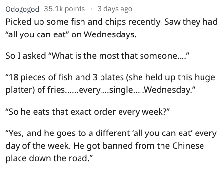 """Text - Text - Odogogod 35.1k points 3 days ago Picked up some fish and chips recently. Saw they had """"all you can eat"""" on Wednesdays. So I asked """"What is the most that someone..."""" """"18 pieces of fish and 3 plates (she held up this huge platter) of fries....ever....single.... Wednesday."""" """"So he eats that exact order every week?"""" """"Yes, and he goes to a different 'all you can eat' every day of the week. He got banned from the Chinese place down the road."""""""