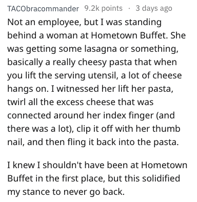 Text - Text - TACObracommander 9.2k points 3 days ago Not an employee, but I was standing behind a woman at Hometown Buffet. She was getting some lasagna or something, basically a really cheesy pasta that when you lift the serving utensil, a lot of cheese hangs on. I witnessed her lift her pasta, twirl all the excess cheese that was connected around her index finger (and there was a lot), clip it off with her thumb nail, and then fling it back into the pasta. I knew I shouldn't have been at Home