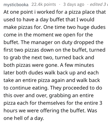 Text - Text - mysticbooka 22.4k points 3 days ago edited 3 At one point i worked for a pizza place that used to have a day buffet that I would make pizzas for. One time two huge dudes come in the moment we open for the buffet. The manager on duty dropped the first two pizzas down on the buffet, turned to grab the next two, turned back and both pizzas were gone. A few minutes later both dudes walk back up and each take an entire pizza again and walk back to continue eating. They proceeded to do t