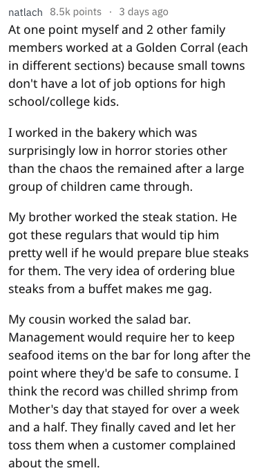 Text - natlach 8.5k points 3 days ago At one point myself and 2 other family members worked at a Golden Corral (each in different sections) because small towns don't have a lot of job options for high school/college kids. I worked in the bakery which was surprisingly low in horror stories other than the chaos the remained after a large group of children came through My brother worked the steak station. He got these regulars that would tip him pretty well if he would prepare blue steaks for them.