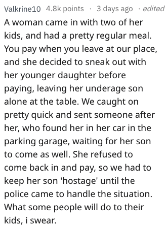 Text - Text - Valkrine10 4.8k points 3 days ago .edited A woman came in with two of her kids, and had a pretty regular meal. You pay when you leave at our place, and she decided to sneak out with her younger daughter before paying, leaving her underage son alone at the table. We caught on pretty quick and sent someone after her, who found her in her car in the parking garage, waiting for her son to come as well. She refused to come back in and pay, so we had to keep her son 'hostage' until the p