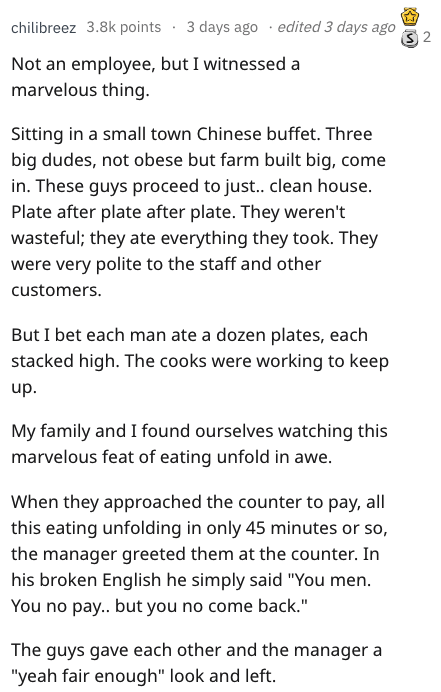 Text - Text - 3 days ago edited 3 days ago 2 chilibreez 3.8k points Not an employee, but I witnessed a marvelous thing Sitting in a small town Chinese buffet. Three big dudes, not obese but farm built big, come in. These guys proceed to just.. clean house. Plate after plate after plate. They weren't wasteful; they ate everything they took. They were very polite to the staff and other customers. But I bet each man ate a dozen plates, each stacked high. The cooks were working to keep up. My family