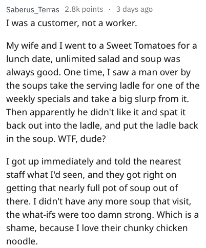 Text - Text - Saberus_Terras 2.8k points 3 days ago I was a customer, not a worker. My wife and I went to a Sweet Tomatoes for lunch date, unlimited salad and soup was a always good. One time, I saw a man over by the soups take the serving ladle for one of the weekly specials and take a big slurp from it Then apparently he didn't like it and spat it back out into the ladle, and put the ladle back in the soup. WTF, dude? I got up immediately and told the nearest staff what I'd seen, and they got