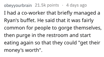 "Text - obeyyourbrain 21.5k points 4 days ago I had a co-worker that briefly managed a Ryan's buffet. He said that it was fairly common for people to gorge themselves, then purge in the restroom and start eating again so that they could ""get their money's worth""."