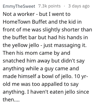 Text - EmmyTheSweet 7.3k points 3 days ago Not a worker -but I went to HomeTown Buffet and the kid in front of me was slightly shorter than the buffet bar but had his hands in the yellow jello just massaging it Then his mom came by and snatched him away but didn't say anything while a guy came and made himself a bowl of jello. 10 yr- old me was too appalled to say anything. I haven't eaten jello since then..