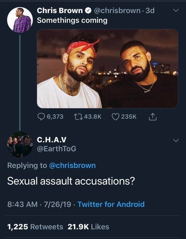 Text - Chris Brown @chrisbrown 3d Somethings coming 1143.8K 6,373 235K C.H.A.V @EarthToG Replying to @chrisbrown Sexual assault accusations? 8:43 AM 7/26/19 Twitter for Android 1,225 Retweets 21.9K Likes