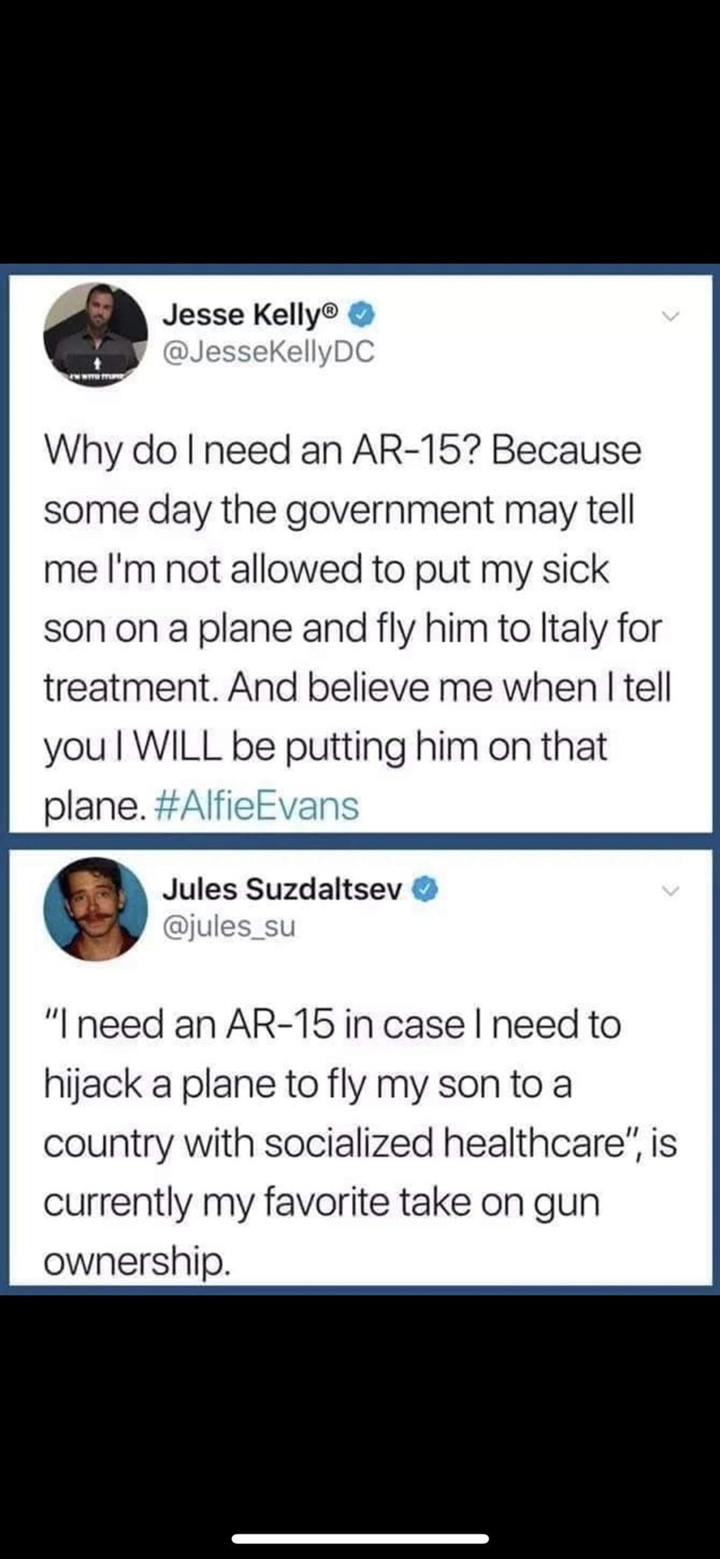 """Text - Jesse Kelly® @JesseKellyDC Why do I need an AR-15? Because some day the government may tell me I'm not allowed to put my sick son on a plane and fly him to Italy for treatment. And believe me when I tell you I WILL be putting him on that plane. #AlfieEvans Jules Suzdaltsev @jules_su """"I need an AR-15 in case I need to hijack a plane to fly my son to a country with socialized healthcare"""", is currently my favorite take on gun ownership"""