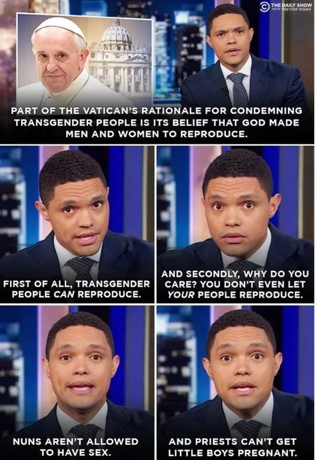 Face - THE DAILY SHOW WITH TREVOR NOAN PART OF THE VATICAN'S RATIONALE FOR CONDEMNING TRANSGENDER PEOPLE IS ITS BELIEF THAT GOD MADE MEN AND WOMEN TO REPRODUCE AND SECONDLY, WHY DO YOu CARE? YOU DON'T EVEN LET YOUR PEOPLE REPRODUCE FIRST OF ALL, TRANSGENDER PEOPLE CAN REPRODUCE NUNS AREN'T ALLOWED AND PRIESTS CAN'T GET TO HAVE SEX. LITTLE BOYS PREGNANT.