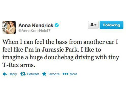 Text - Following Anna Kendrick GAnnaKendrick47 When I can feel the bass from another car I feel like I'm in Jurassic Park. I like to imagine a huge douchebag driving with tiny T-Rex arms. Reply Retweet Favorite More