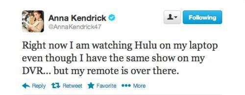 Text - Anna Kendrick Following GAnnaKendrick47 Right now I am watching Hulu on my laptop even though I have the same show on my DVR... but my remote is over there. Favorite More Reply Retweet
