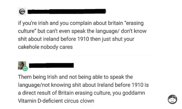"""Text - if you're irish and you complain about britain """"erasing culture"""" but can't even speak the language/ don't know shit about ireland before 1910 then just shut your cakehole nobody cares Them being Irish and not being able to speak the language/not knowing shit about Ireland before 1910 is a direct result of Britain erasing culture, you goddamn Vitamin D-deficient circus clown"""