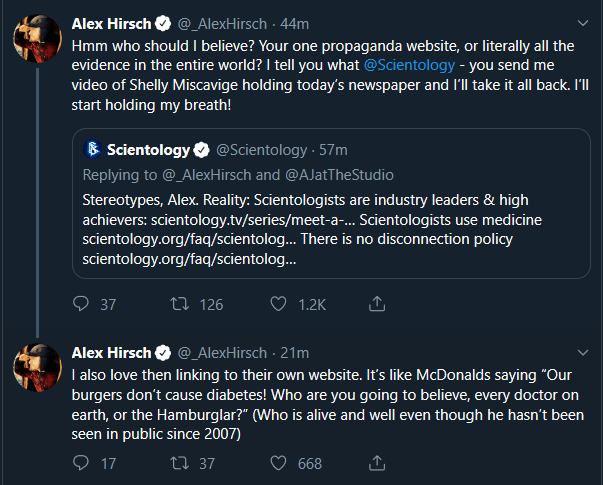 Text - Alex Hirsch @_AlexHirsch . 44m Hmm who should I believe? Your one propaganda website, or evidence in the entire world? I tell you what @Scientology -you send me video of Shelly Miscavige holding today's newspaper and I'll take it all back. I'll start holding my breath! literally all the @Scientology 57m Scientology Replying to @_AlexHirsch and @AJatTheStudio Stereotypes, Alex. Reality: Scientologists are industry leaders & high achievers: scientology.tv/series/meet-a-... Scientologists sc