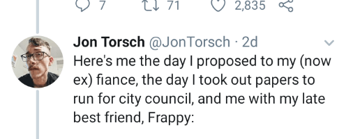 Text - 2,835 Jon Torsch @JonTorsch 2d Here's me the day I proposed to my (now ex) fiance, the day I took out papers to run for city council, and me with my late best friend, Frappy: