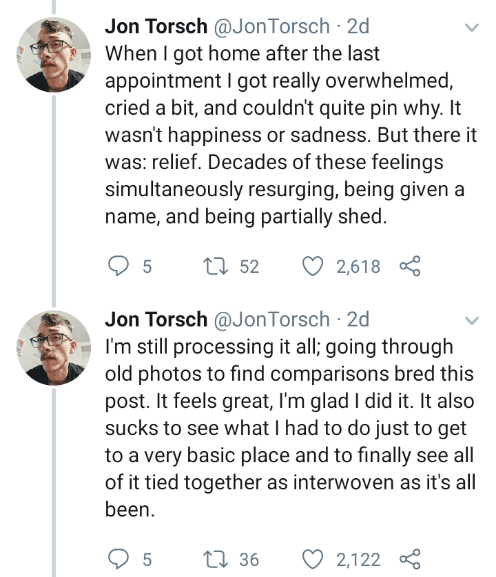 Text - Jon Torsch @JonTorsch 2d When I got home after the last appointment I got really overwhelmed, cried a bit, and couldn't quite pin why. It wasn't happiness or sadness. But there it was: relief. Decades of these feelings simultaneously resurging, being given a name, and being partially shed. t52 2,618 Jon Torsch @JonTorsch 2d I'm still processing it all; going through old photos to find comparisons bred this post. It feels great, I'm glad I did it. It also sucks to see what I had to do just