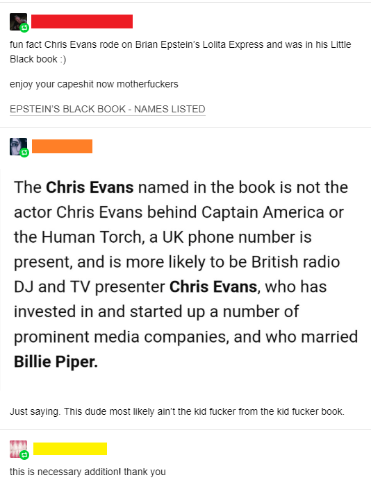 caught lying - Text - fun fact Chris Evans rode on Brian Epstein's Lolita Express and was in his Little Black book :) enjoy your capeshit now motherfuckers EPSTEIN'S BLACK BOOK - NAMES LISTED The Chris Evans named in the book is not the actor Chris Evans behind Captain America or the Human Torch, a UK phone number is present, and is more likely to be British radio DJ and TV presenter Chris Evans, who has invested in and started up a number of prominent media companies, and who married Billie Pip