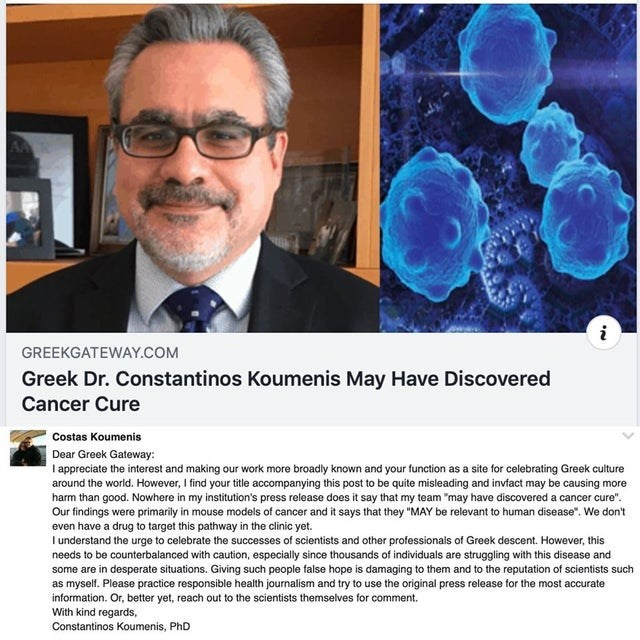 "caught lying - Organism - i GREEKGATEWAY.COM Greek Dr. Constantinos Koumenis May Have Discovered Cancer Cure Costas Koumenis Dear Greek Gateway: I appreciate the interest and making our work more broadly known and your function as a site for celebrating Greek culture around the world. However, Ifind your title accompanying this post to be quite misleading and invfact may be causing more harm than good. Nowhere in my institution's press release does it say that my team ""may have discovered a canc"