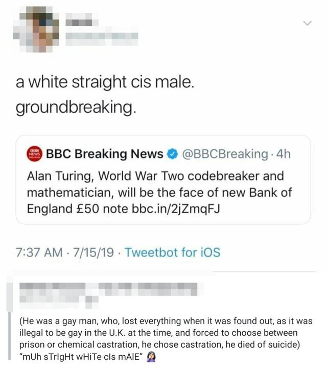 """caught lying - Text - a white straight cis male. groundbreaking. BBC Breaking News @BBCBreaking 4h NEWS Alan Turing, World War Two codebreaker and mathematician, will be the face of new Bank of England £50 note bbc.in/2jZmqFJ 7:37 AM 7/15/19 Tweetbot for ios (He was a gay man, who, lost everything when it was found out, as it was illegal to be gay in the U.K. at the time, and forced to choose between prison or chemical castration, he chose castration, he died of suicide) """"mUh sTrigHt wHiTe cls M"""
