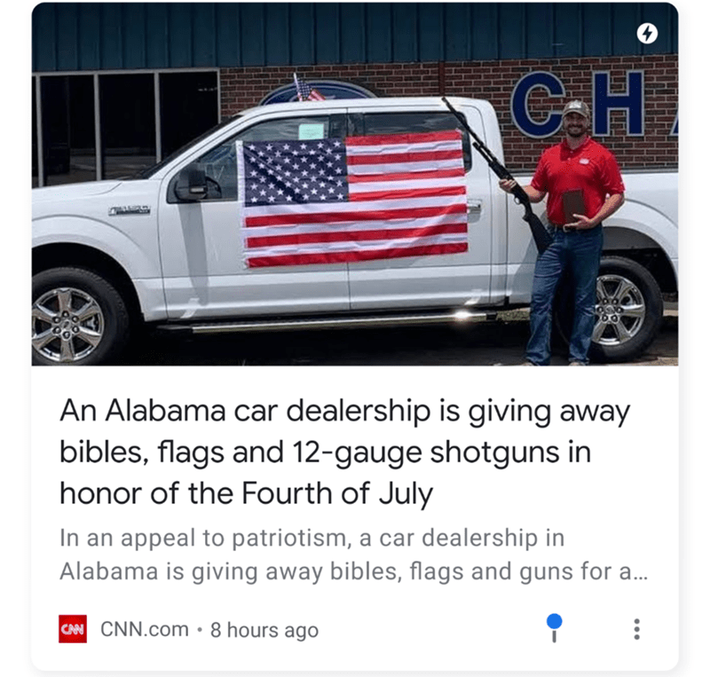 Vehicle - 4 CH An Alabama car dealership is giving away bibles, flags and 12-gauge shotguns in honor of the Fourth of July In an appeal to patriotism, a car dealership in Alabama is giving away bibles, flags and guns for a... CAN CNN.com 8 hours ago