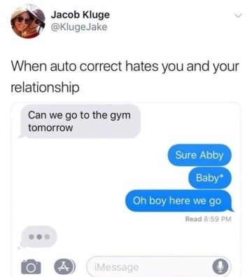 Text - Jacob Kluge @KlugeJake When auto correct hates you and your relationship Can we go to the gym tomorrow Sure Abby Baby* Oh boy here we go Read 8:59 PM IMessage