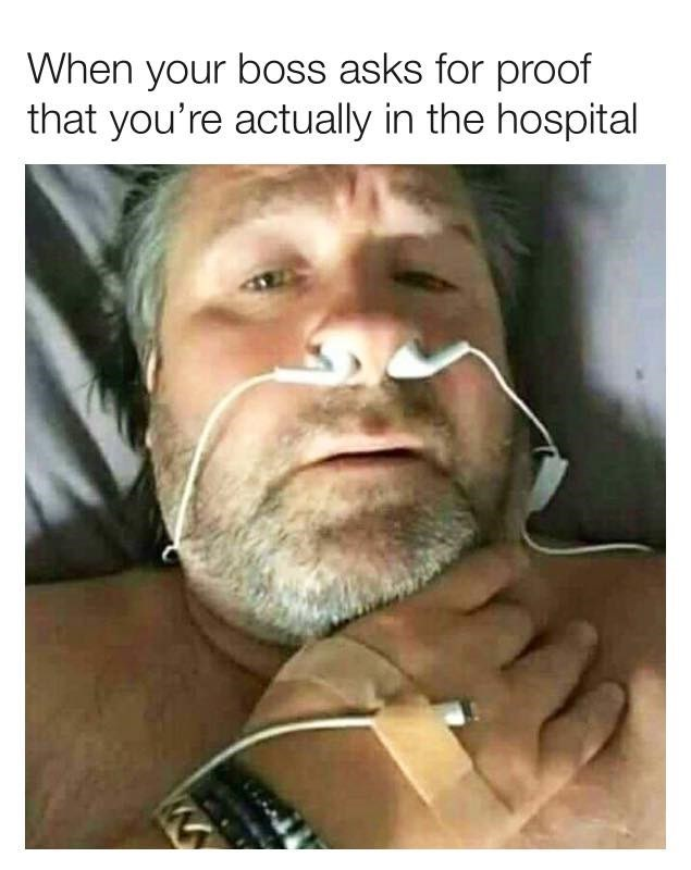 Face - When your boss asks for proof that you're actually in the hospital