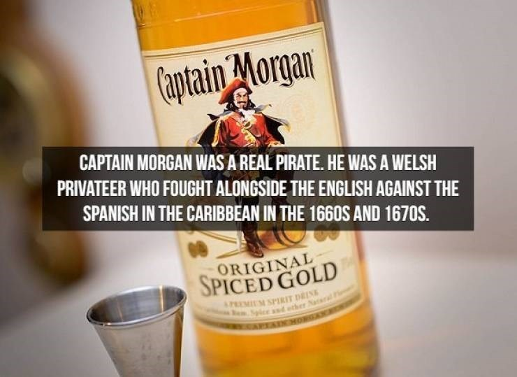 Drink - Captain Morgan CAPTAIN MORGAN WASA REAL PIRATE. HE WAS A WELSH PRIVATEER WHO FOUGHT ALONGSIDE THE ENGLISH AGAINST THE SPANISH IN THE CARIBBEAN IN THE 1660S AND 1670S. ORIGINAL SPICED GOLD APEMILM SPIRIT DEIN eSpice as ether Nal AEAIC HOMGAN