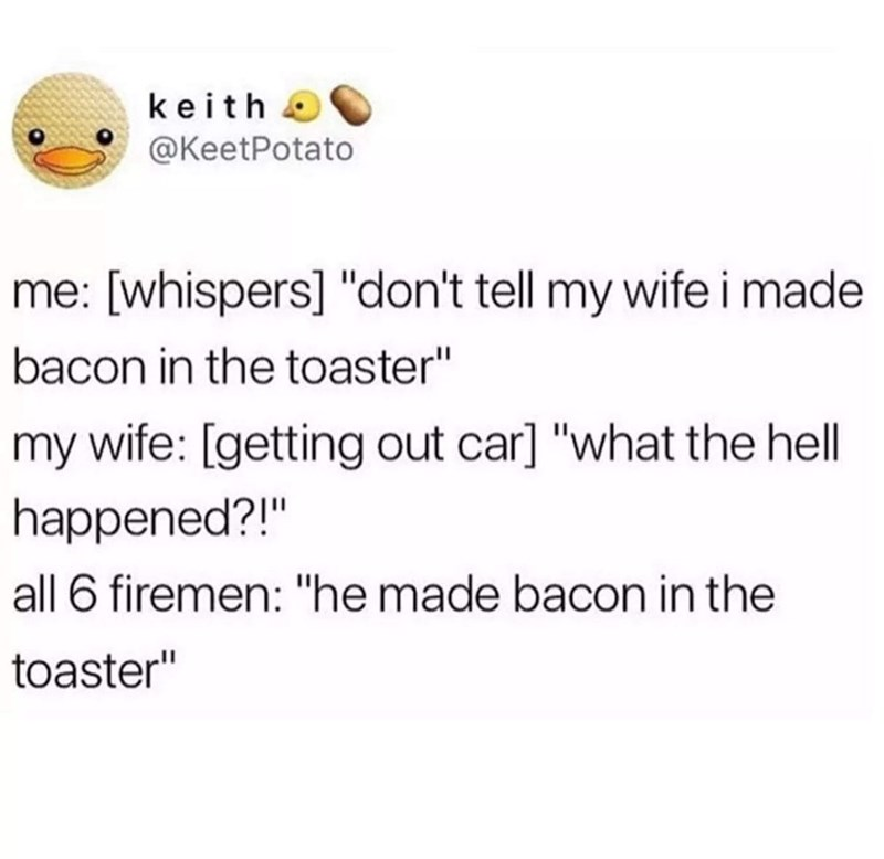 "Text - keith @KeetPotato [whispers] ""don't tell my wife i made bacon in the toaster"" my wife: [getting out car] ""what the hell happened?!"" all 6 firemen: ""he made bacon in the toaster"""