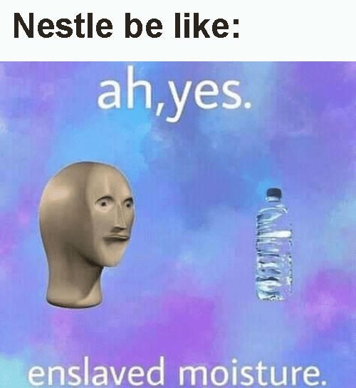 "Meme - ""Nestle be like: ah,yes. enslaved moisture."""