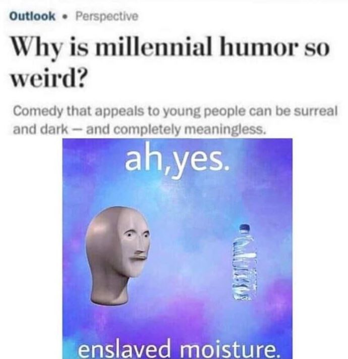"""Meme - """"Why is millennial humor so weird? Comedy that appeals to young people can be surreal and dark-and completely meaningless. ah,yes. enslaved moisture."""""""