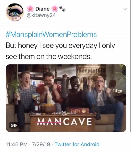 People - Diane @kitawny24 #MansplainWomenProblems But honey I see you everyday I only see them on the weekends. COMEO MANCAVE GIF 11:46 PM 7/29/19 Twitter for Android *