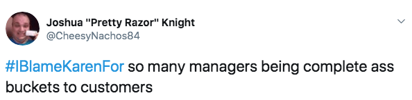 """Text - Joshua """"Pretty Razor"""" Knight @CheesyNachos84 #IBlameKarenFor so many managers being complete ass buckets to customers"""