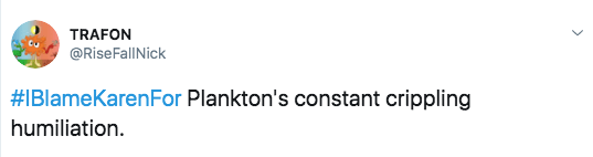 Text - TRAFON @RiseFallNick #IBlameKarenFor Plankton's constant crippling humiliation