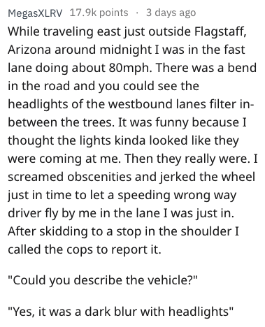 Text - 3 days ago MegasXLRV 17.9k points While traveling east just outside Flagstaff, Arizona around midnight I was in the fast lane doing about 80mph. There was a bend in the road and you could see the headlights of the westbound lanes filter in- between the trees. It was funny because I thought the lights kinda looked like they were coming at me. Then they really were. I screamed obscenities and jerked the wheel just in time to let a speeding wrong way driver fly by me in the lane I was just i