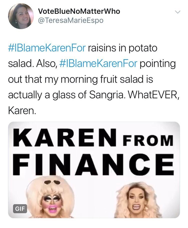 Face - VoteBlueNoMatterWho @TeresaMarieEspo #IBlameKarenFor raisins in potato salad. Also, #IBlameKarenFor pointing out that my morning fruit salad is actually a glass of Sangria. WhatEVER, Karen. KAREN FROM FINANCE GIF