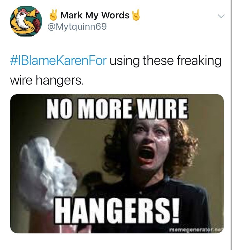 Text - Mark My Words @Mytquinn69 #IBlameKarenFor using these freaking wire hangers. NO MORE WIRE HANGERS! memegenerator ne
