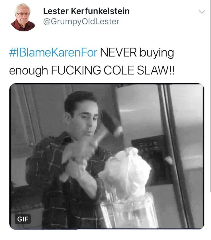 Text - Lester Kerfunkelstein @GrumpyOldLester #IBlameKarenFor NEVER buying enough FUCKING COLE SLAW!! GIF