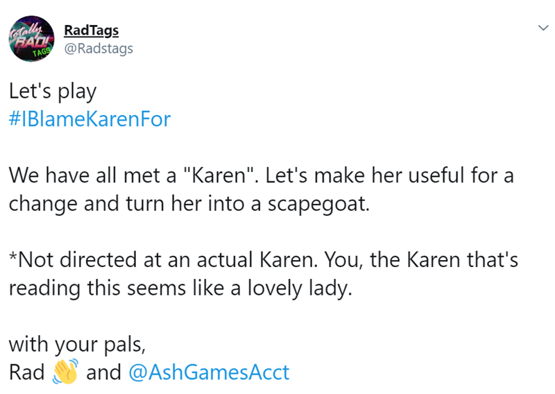"""Text - RadTags RADI TAG@Radstags Let's play #IBlameKarenFor We have all met a """"Karen"""". Let's make her useful for change and turn her into a scapegoat. *Not directed at an actual Karen. You, the Karen that's reading this seems like a lovely lady with your pals, Rad and @AshGamesAcct"""