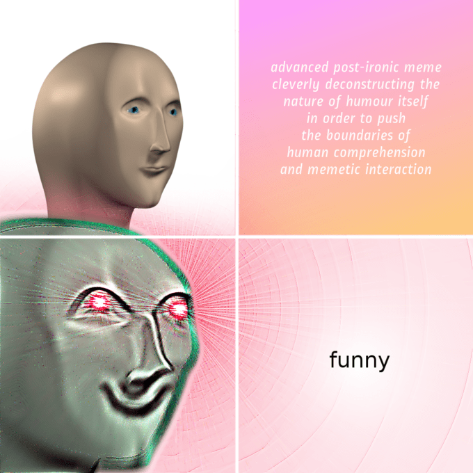 """Meme Man - """"Advanced post-ironic meme cleverly deconstructing the nature of humour itself in order to push the boundaries of human comprehension and memetic interaction funny"""""""