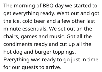 Text - The morning of BBQ day we started to get everything ready. Went out and got the ice, cold beer and a few other last minute essentials. We set out an the chairs, games and music. Got all the condiments ready and cut up all the hot dog and burger toppings. Everything was ready to go just in time for our guests to arrive.
