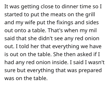 Text - It was getting close to dinner time so I started to put the meats on the grill and my wife put the fixings and sides out onto a table. That's when my mil said that she didn't see any red onion out. I told her that everything we have is out on the table. She then asked if I had any red onion inside. I said I wasn't sure but everything that was prepared was on the table
